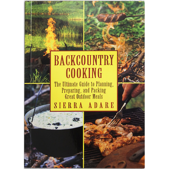 Backcountry Cooking - The Ultimate Guide to Planning, Preparing and Packing Great Outdoor Meals