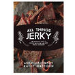 All Things Jerky - The Definite Guide to Making Delicious Jerky and Dried Snack Offerings